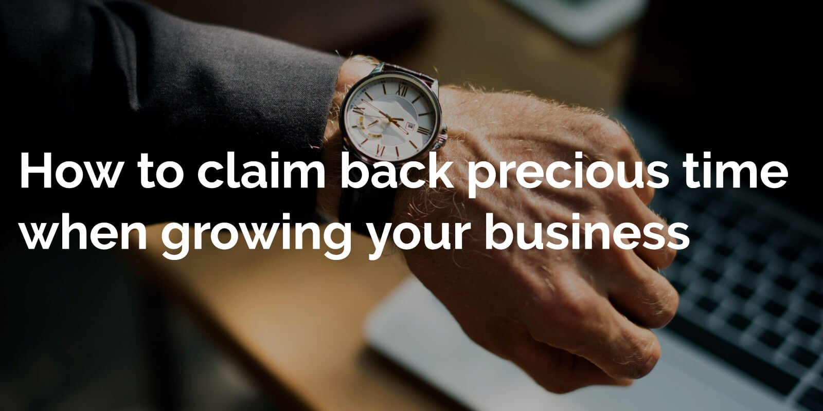How to claim back precious time when growing your business