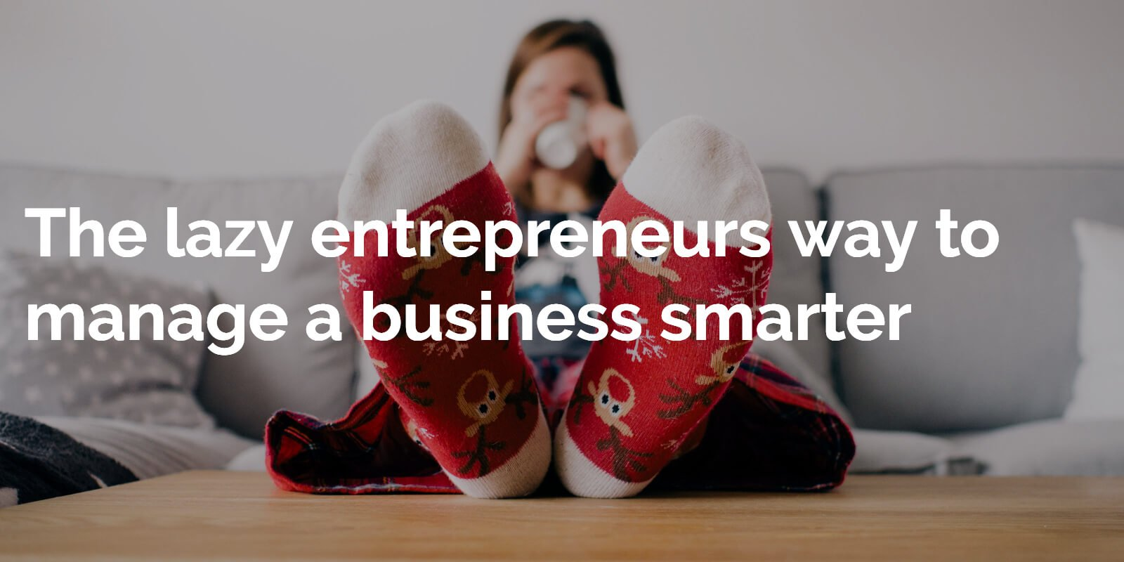 The lazy entrepreneurs way to manage a business smarter