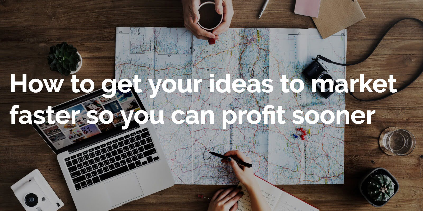 How to get your ideas to market faster so you can profit sooner
